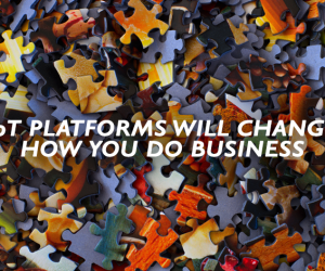 IoT platforms will change how you do business